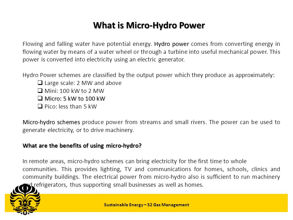Sustainable Energy – S2 Gas Management Potential of Mini and Micro Hydro in Indonesia (Major Islands) LocationExpected Potential Capacity (kW) SUMATRA39,954 KALIMANTAN8,987 SULAWESI141,824 MALUKU2,941 NUSA TENGGARA24,274 IRIAN/PAPUA12,933 TOTAL230,913 Source: Source: Distributed Small Scale Power Plant (DSSPP) in Indonesia - INDONESIAN RENEWABLE ENERGY SOCIATY (IRES)