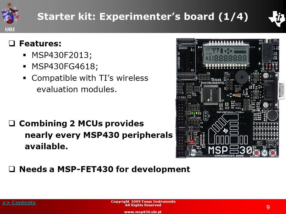 UBI >> Contents 10 Copyright 2009 Texas Instruments All Rights Reserved www.msp430.ubi.pt Starter kit: Experimenter's board (2/4)  Devices features and integrated peripherals;  12-bit DAC;  12-bit SAR ADC;  16-bit Sigma Delta ADC;  Operational Amplifiers;  Direct Memory Access (DMA);  Hardware Multiplier;  LCD Controller;  Communication Interfaces: SPI, UART, I2C, IrDA.