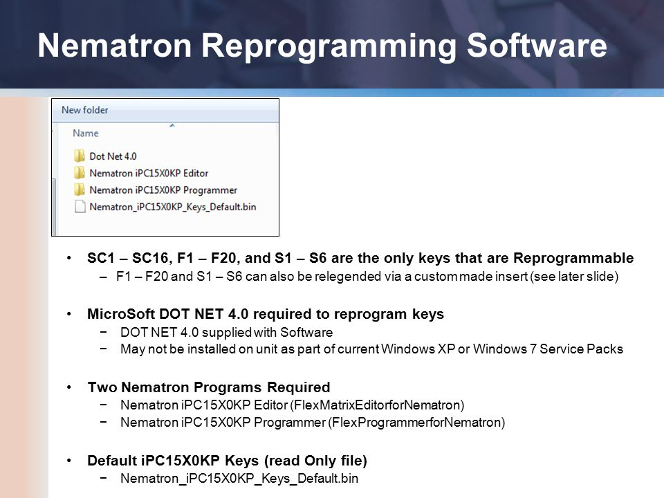 Nematron Reprogramming Software SC1 – SC16, F1 – F20, and S1 – S6 are the only keys that are Reprogrammable –F1 – F20 and S1 – S6 can also be relegended via a custom made insert (see later slide) MicroSoft DOT NET 4.0 required to reprogram keys −DOT NET 4.0 supplied with Software −May not be installed on unit as part of current Windows XP or Windows 7 Service Packs Two Nematron Programs Required −Nematron iPC15X0KP Editor (FlexMatrixEditorforNematron) −Nematron iPC15X0KP Programmer (FlexProgrammerforNematron) Default iPC15X0KP Keys (read Only file) −Nematron_iPC15X0KP_Keys_Default.bin