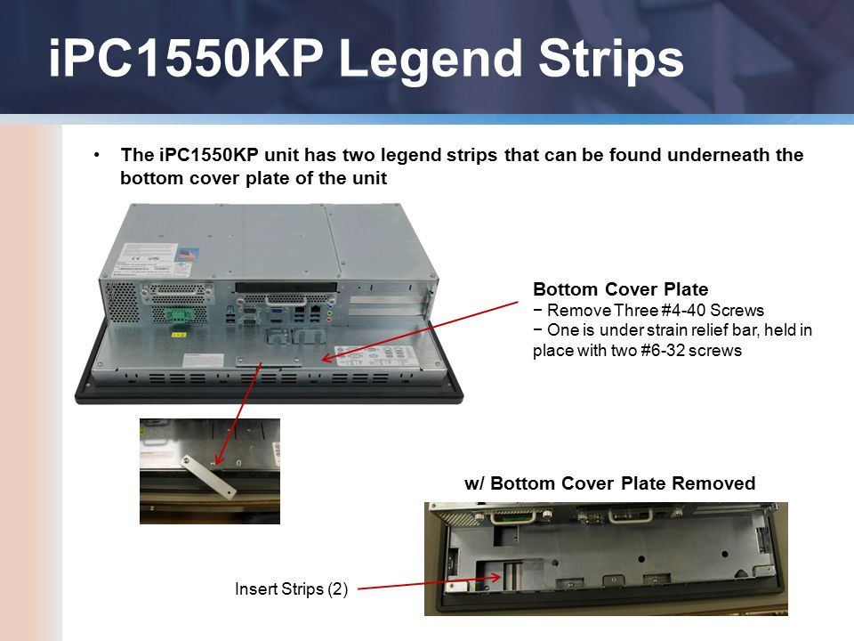 iPC1550KP Legend Strips The iPC1550KP unit has two legend strips that can be found underneath the bottom cover plate of the unit Bottom Cover Plate − Remove Three #4-40 Screws − One is under strain relief bar, held in place with two #6-32 screws w/ Bottom Cover Plate Removed Insert Strips (2)