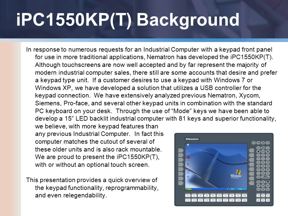 iPC1550KP(T) Background In response to numerous requests for an Industrial Computer with a keypad front panel for use in more traditional applications, Nematron has developed the iPC1550KP(T).