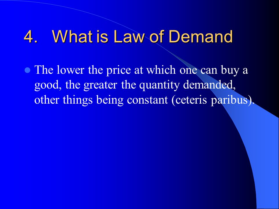 4.What is Law of Demand The lower the price at which one can buy a good, the greater the quantity demanded, other things being constant (ceteris paribus).