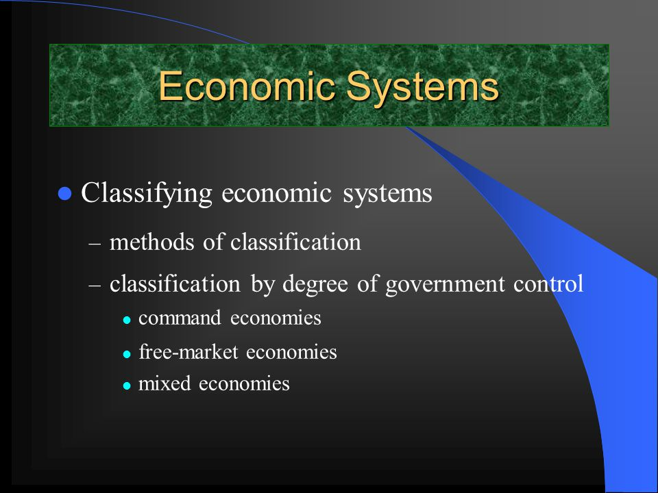 Economic Systems Classifying economic systems – methods of classification – classification by degree of government control command economies free-market economies mixed economies