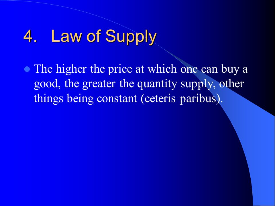 4.Law of Supply The higher the price at which one can buy a good, the greater the quantity supply, other things being constant (ceteris paribus).