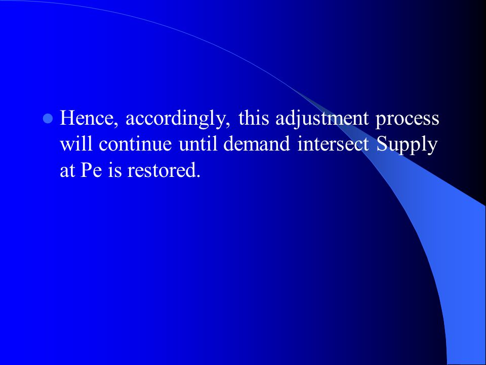 Hence, accordingly, this adjustment process will continue until demand intersect Supply at Pe is restored.
