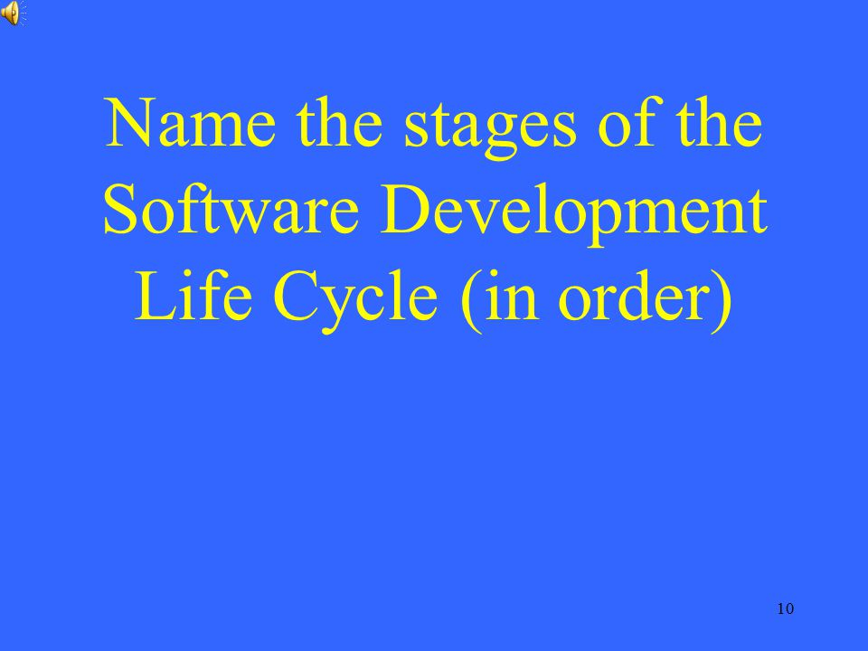 10 Name the stages of the Software Development Life Cycle (in order)