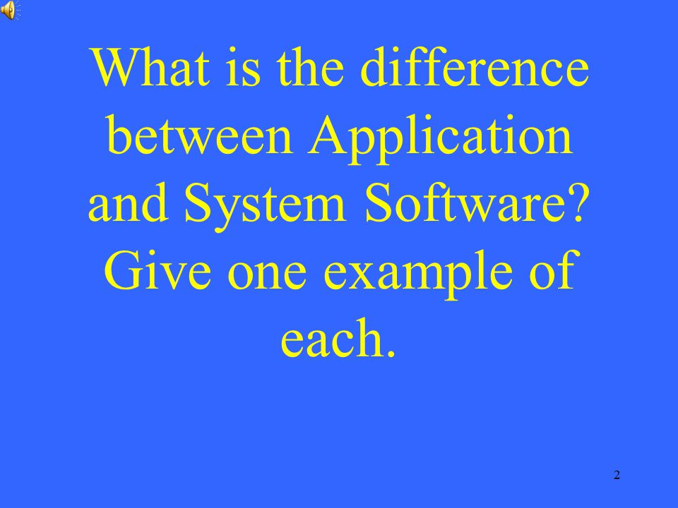 2 What is the difference between Application and System Software? Give one example of each.