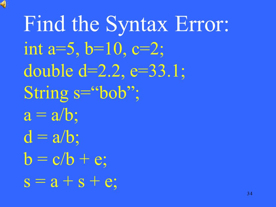 "34 Find the Syntax Error: int a=5, b=10, c=2; double d=2.2, e=33.1; String s=""bob""; a = a/b; d = a/b; b = c/b + e; s = a + s + e;"