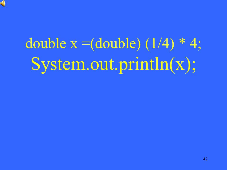 42 double x =(double) (1/4) * 4; System.out.println(x);