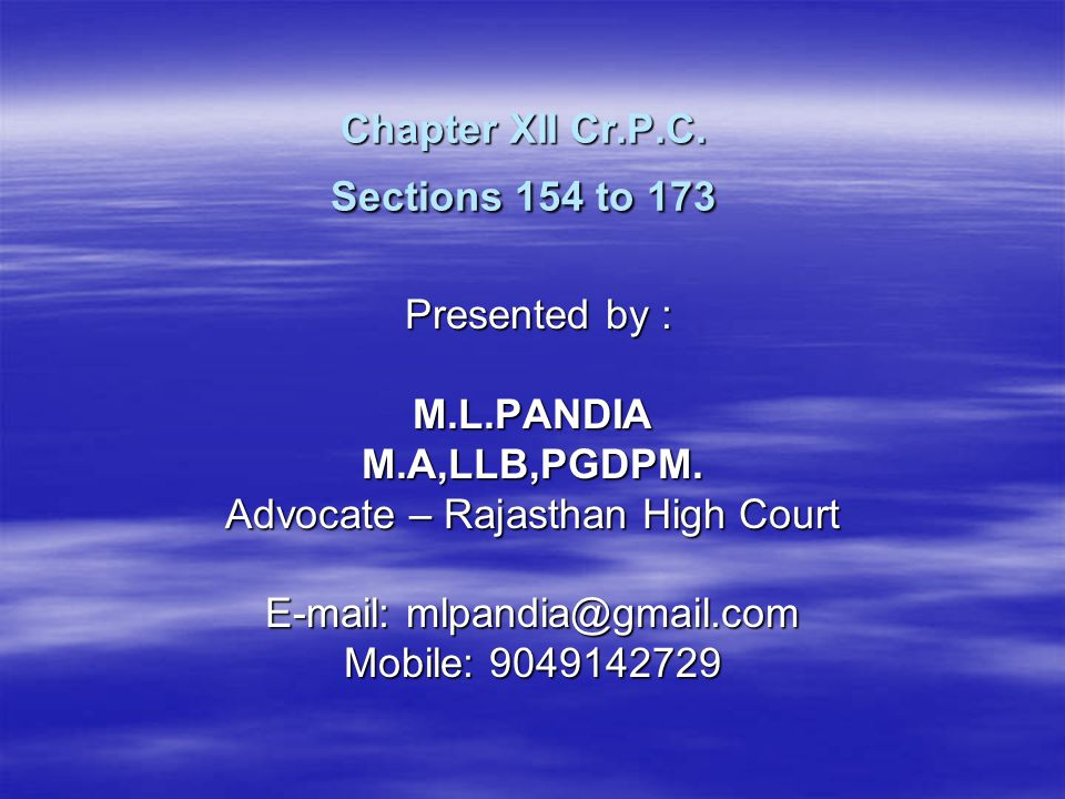 Chapter XII Cr.P.C. Sections 154 to 173 Presented by : Presented by :M.L.PANDIAM.A,LLB,PGDPM. Advocate – Rajasthan High Court E-mail: mlpandia@gmail.c