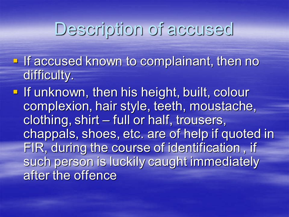 Description of accused  If accused known to complainant, then no difficulty.  If unknown, then his height, built, colour complexion, hair style, tee