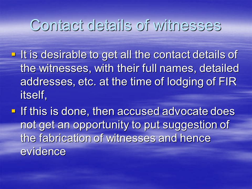 Contact details of witnesses  It is desirable to get all the contact details of the witnesses, with their full names, detailed addresses, etc. at the