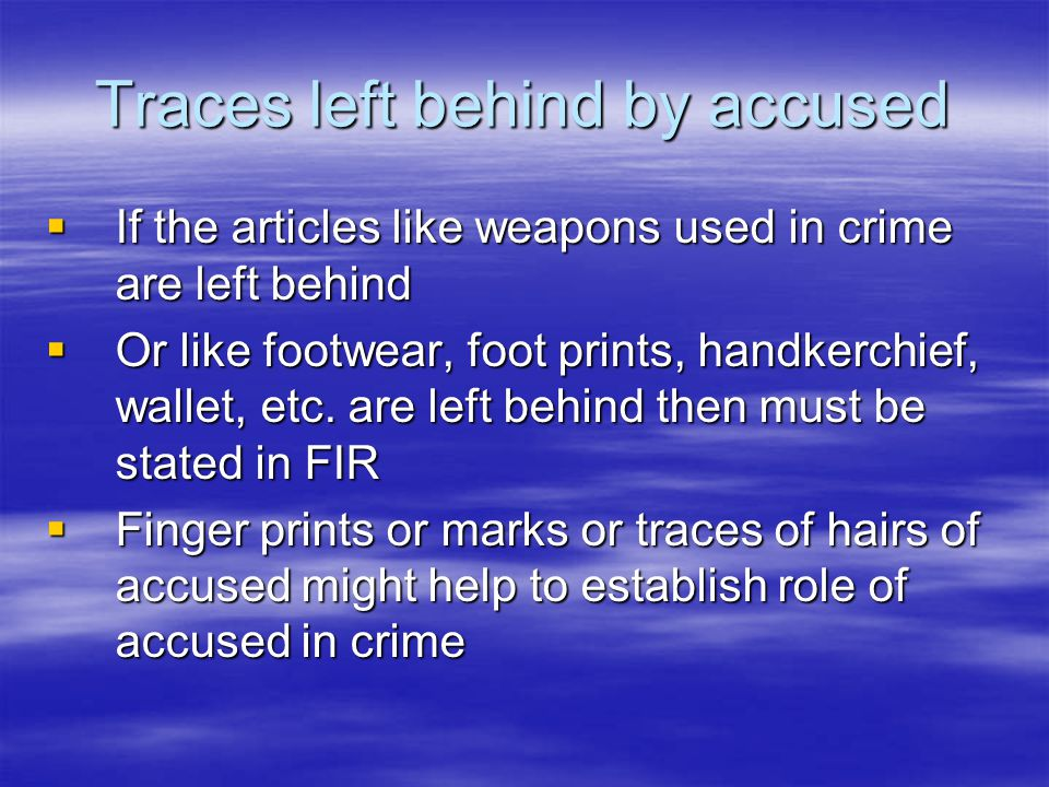 Traces left behind by accused  If the articles like weapons used in crime are left behind  Or like footwear, foot prints, handkerchief, wallet, etc.