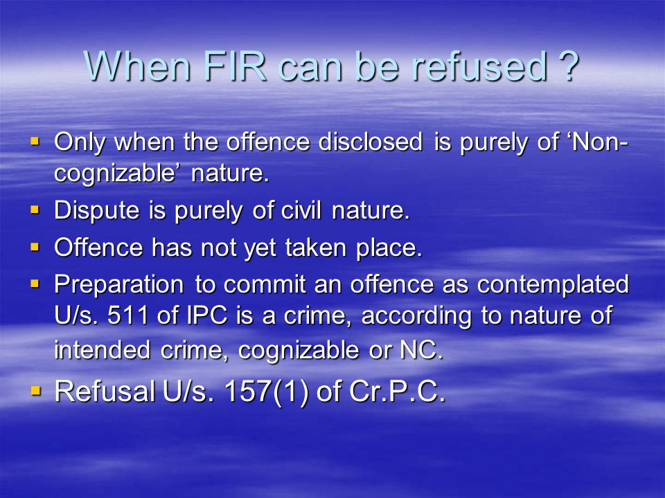 When FIR can be refused ?  Only when the offence disclosed is purely of 'Non- cognizable' nature.  Dispute is purely of civil nature.  Offence has