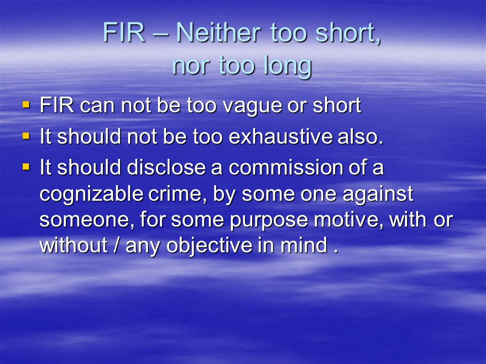 FIR – Neither too short, nor too long  FIR can not be too vague or short  It should not be too exhaustive also.  It should disclose a commission of