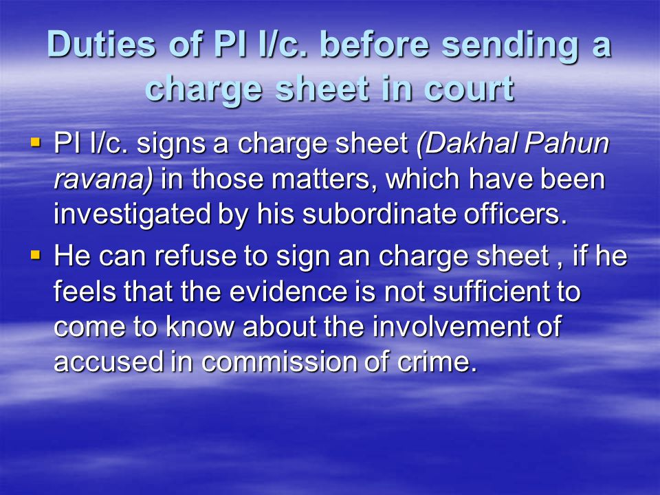 Duties of PI I/c. before sending a charge sheet in court  PI I/c. signs a charge sheet (Dakhal Pahun ravana) in those matters, which have been invest
