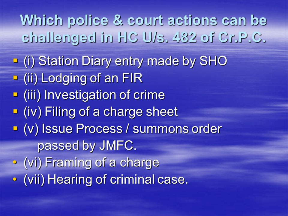 Which police & court actions can be challenged in HC U/s. 482 of Cr.P.C.  (i) Station Diary entry made by SHO  (ii) Lodging of an FIR  (iii) Invest