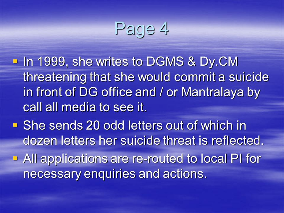 Page 4  In 1999, she writes to DGMS & Dy.CM threatening that she would commit a suicide in front of DG office and / or Mantralaya by call all media t