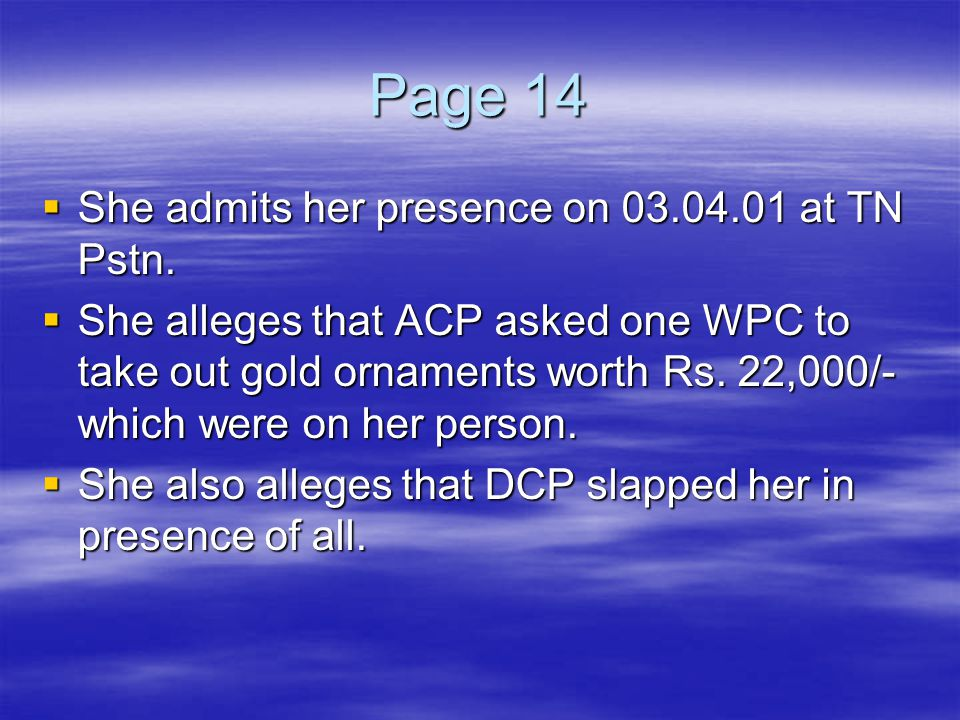 Page 14  She admits her presence on 03.04.01 at TN Pstn.  She alleges that ACP asked one WPC to take out gold ornaments worth Rs. 22,000/- which wer