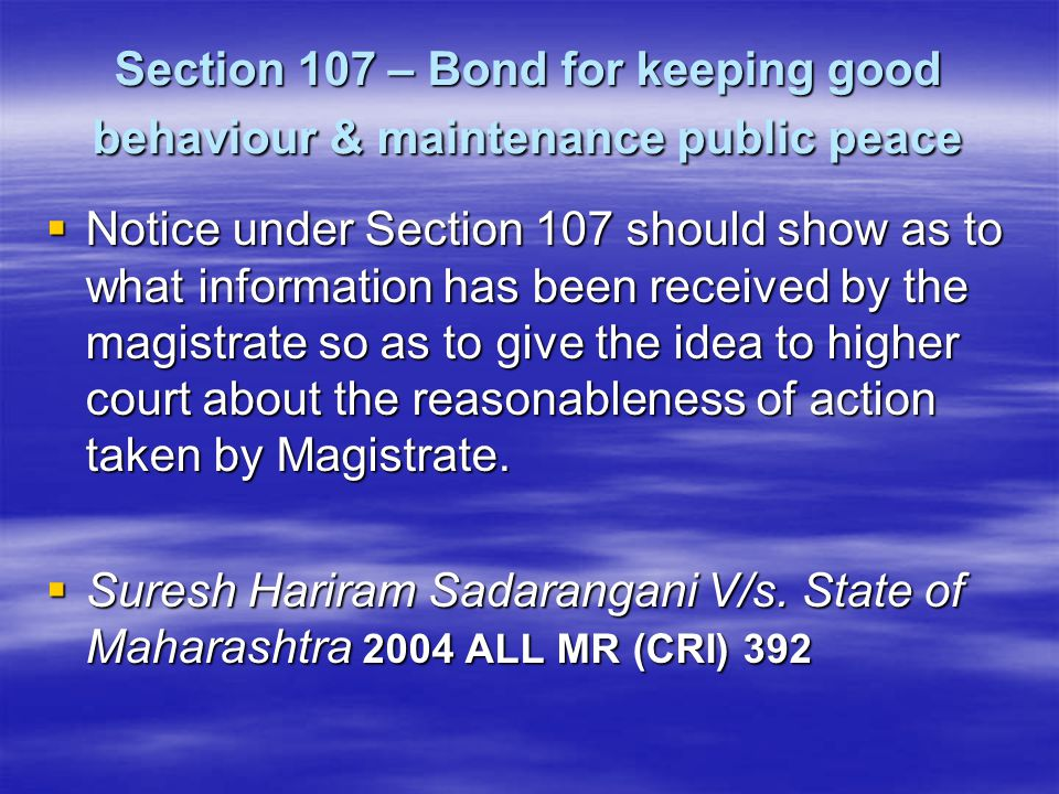 Section 107 – Bond for keeping good behaviour & maintenance public peace  Notice under Section 107 should show as to what information has been receiv
