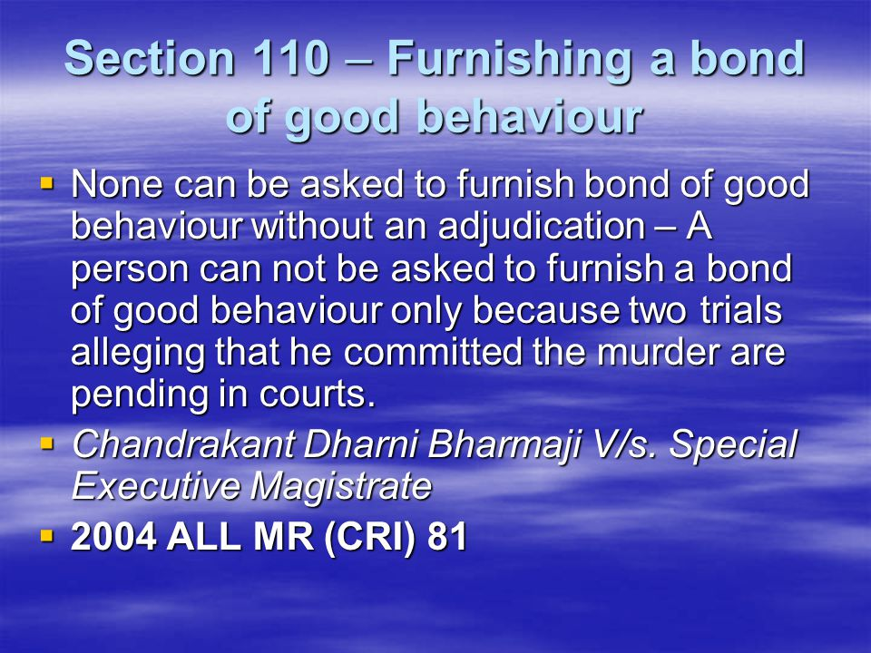 Section 110 – Furnishing a bond of good behaviour  None can be asked to furnish bond of good behaviour without an adjudication – A person can not be