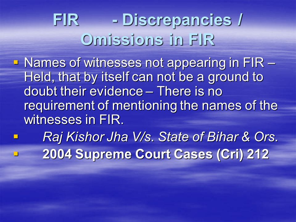 FIR - Discrepancies / Omissions in FIR  Names of witnesses not appearing in FIR – Held, that by itself can not be a ground to doubt their evidence –