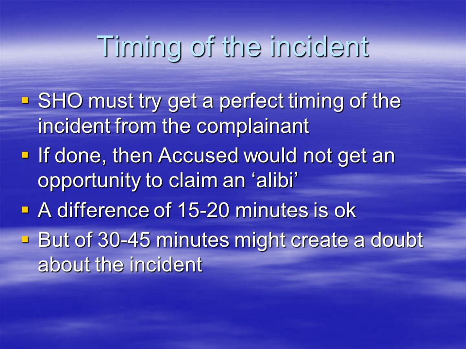 Timing of the incident  SHO must try get a perfect timing of the incident from the complainant  If done, then Accused would not get an opportunity t