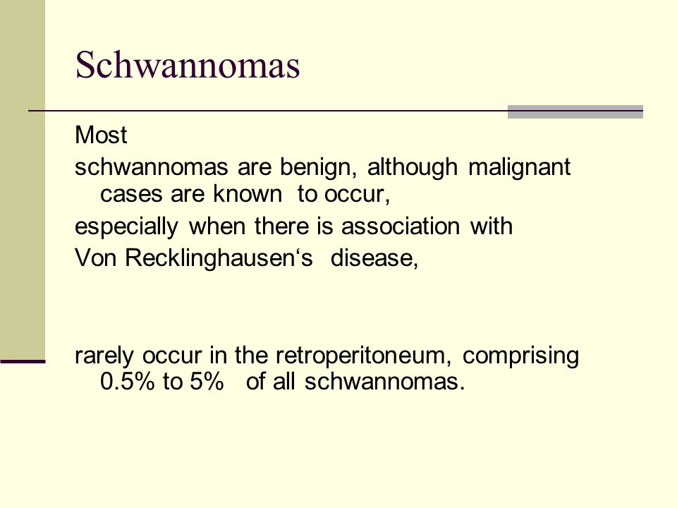 Schwannomas Most schwannomas are benign, although malignant cases are known to occur, especially when there is association with Von Recklinghausen's d