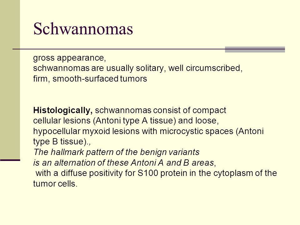 Schwannomas gross appearance, schwannomas are usually solitary, well circumscribed, firm, smooth-surfaced tumors Histologically, schwannomas consist o