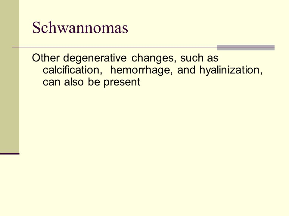 Schwannomas Other degenerative changes, such as calcification, hemorrhage, and hyalinization, can also be present