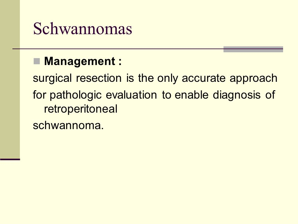 Schwannomas Management : surgical resection is the only accurate approach for pathologic evaluation to enable diagnosis of retroperitoneal schwannoma.