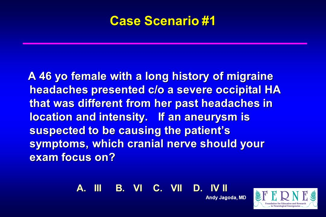 Andy Jagoda, MD Case Scenario #1 A 46 yo female with a long history of migraine headaches presented c/o a severe occipital HA that was different from