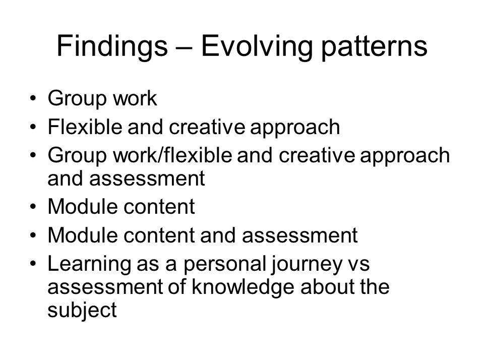 Findings – Evolving patterns Group work Flexible and creative approach Group work/flexible and creative approach and assessment Module content Module