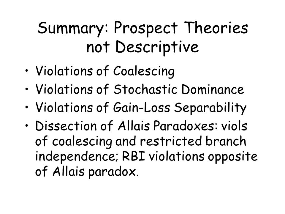 Summary: Prospect Theories not Descriptive Violations of Coalescing Violations of Stochastic Dominance Violations of Gain-Loss Separability Dissection of Allais Paradoxes: viols of coalescing and restricted branch independence; RBI violations opposite of Allais paradox.