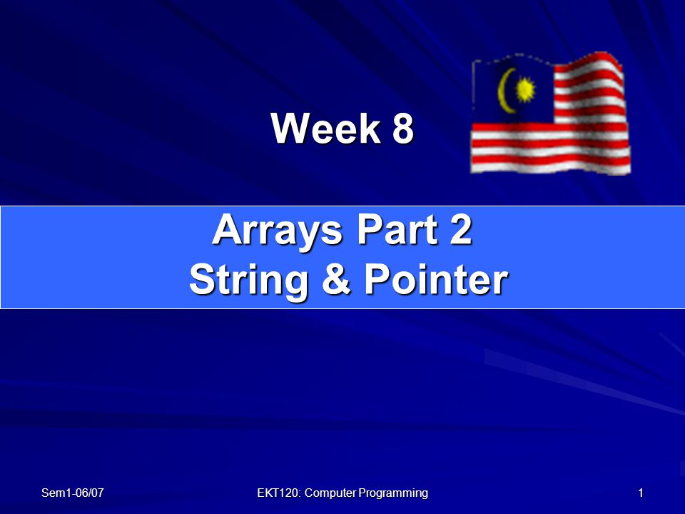 Sem1-06/07 EKT120: Computer Programming 1 Week 8 Arrays Part 2 String & Pointer