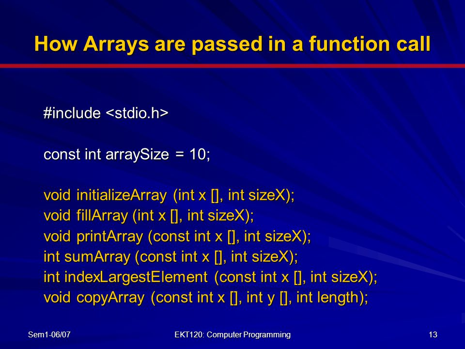 Sem1-06/07 EKT120: Computer Programming 13 How Arrays are passed in a function call #include #include const int arraySize = 10; void initializeArray (