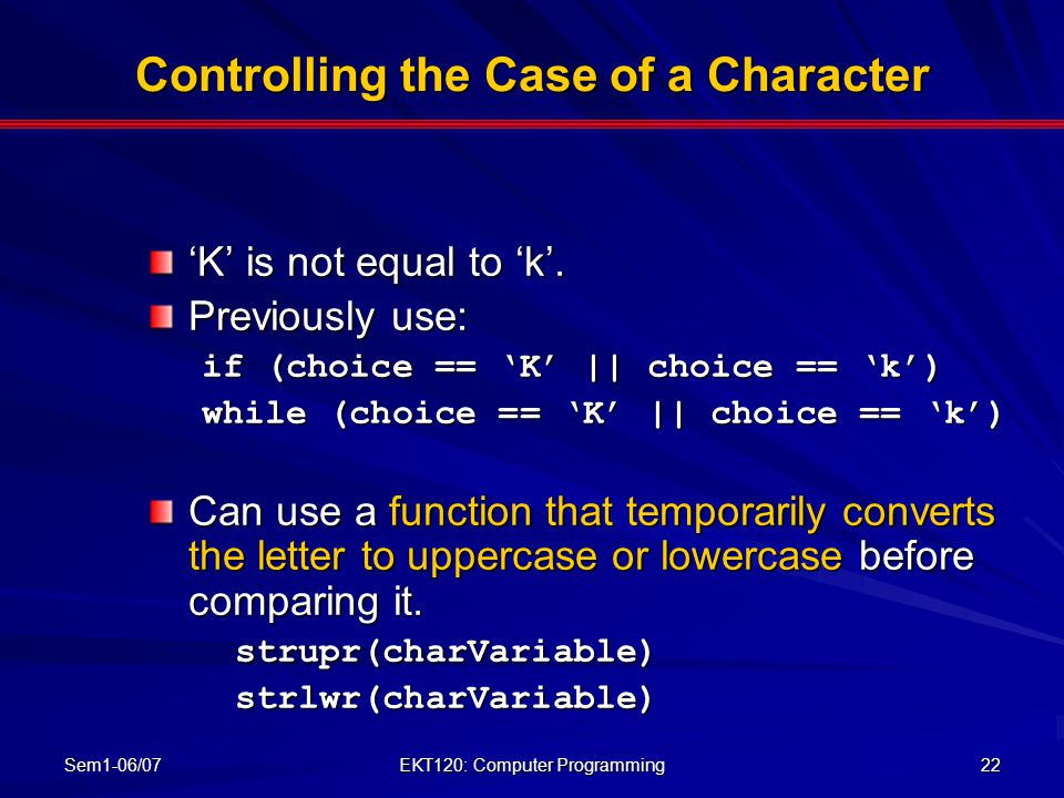 Sem1-06/07 EKT120: Computer Programming 22 Controlling the Case of a Character 'K' is not equal to 'k'. Previously use: if (choice == 'K' || choice ==