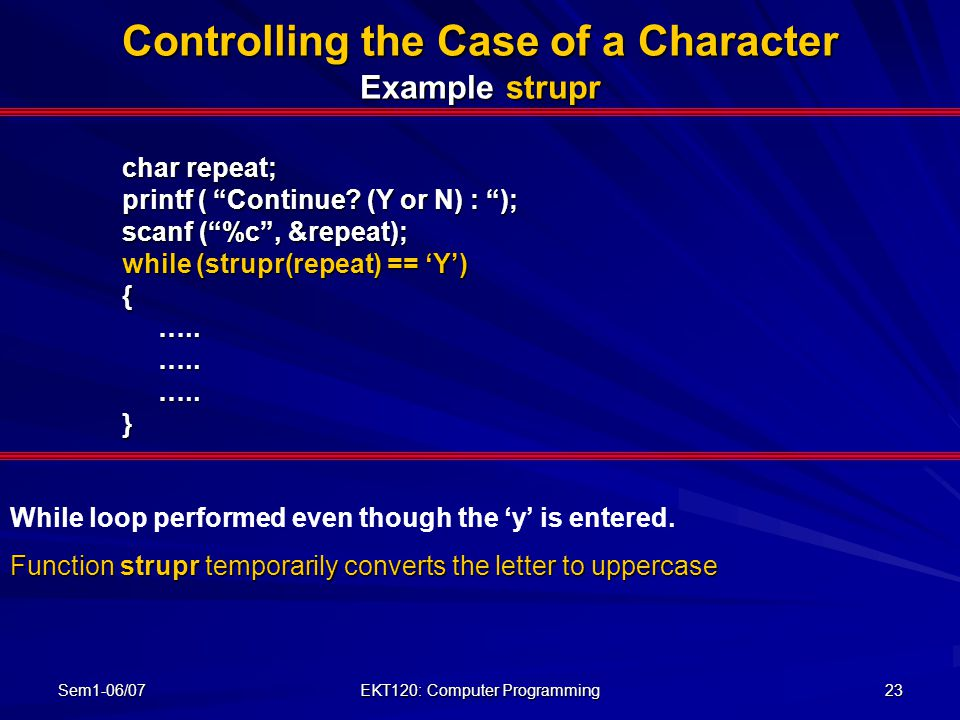 "Sem1-06/07 EKT120: Computer Programming 23 Controlling the Case of a Character Example strupr char repeat; printf ( ""Continue? (Y or N) : ""); scanf ("""
