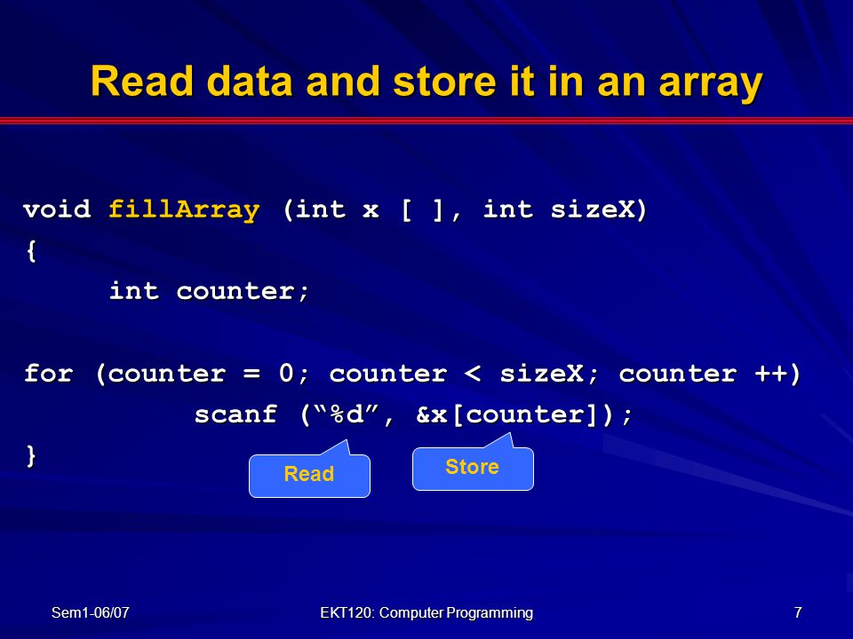 Sem1-06/07 EKT120: Computer Programming 7 Read data and store it in an array void fillArray (int x [ ], int sizeX) { int counter; for (counter = 0; co