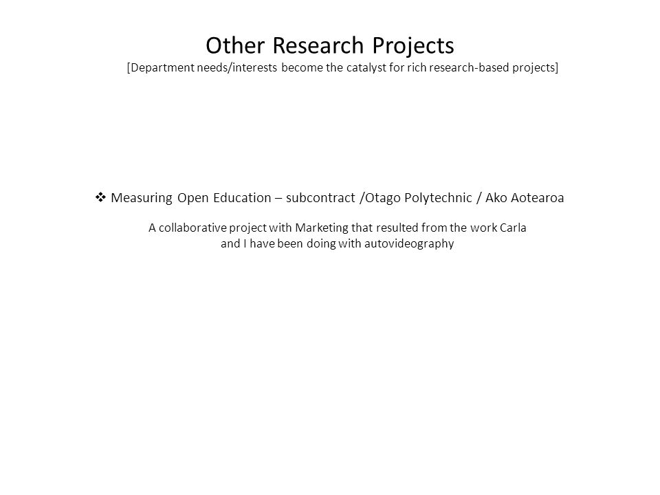 Other Research Projects [Department needs/interests become the catalyst for rich research-based projects]  Measuring Open Education – subcontract /Otago Polytechnic / Ako Aotearoa A collaborative project with Marketing that resulted from the work Carla and I have been doing with autovideography