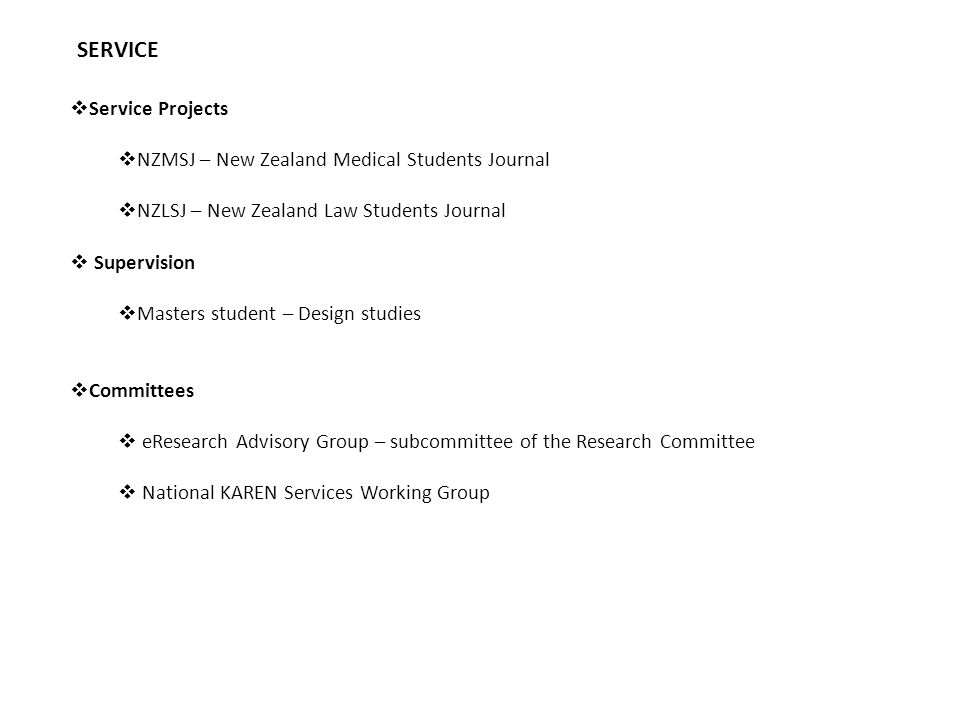 SERVICE  Service Projects  NZMSJ – New Zealand Medical Students Journal  NZLSJ – New Zealand Law Students Journal  Supervision  Masters student – Design studies  Committees  eResearch Advisory Group – subcommittee of the Research Committee  National KAREN Services Working Group
