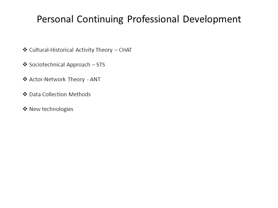 Personal Continuing Professional Development  Cultural-Historical Activity Theory – CHAT  Sociotechnical Approach – STS  Actor-Network Theory - ANT  Data Collection Methods  New technologies