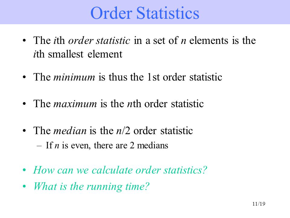 11/19 The ith order statistic in a set of n elements is the ith smallest element The minimum is thus the 1st order statistic The maximum is the nth order statistic The median is the n/2 order statistic –If n is even, there are 2 medians How can we calculate order statistics.