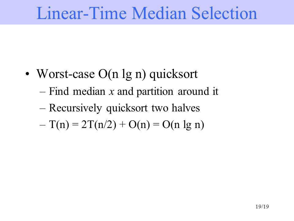 19/19 Worst-case O(n lg n) quicksort –Find median x and partition around it –Recursively quicksort two halves –T(n) = 2T(n/2) + O(n) = O(n lg n) Linear-Time Median Selection