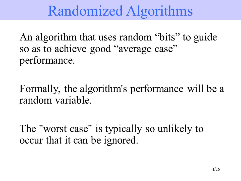 4/19 An algorithm that uses random bits to guide so as to achieve good average case performance.