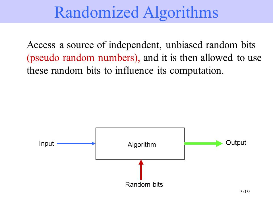 5/19 Access a source of independent, unbiased random bits (pseudo random numbers), and it is then allowed to use these random bits to influence its computation.
