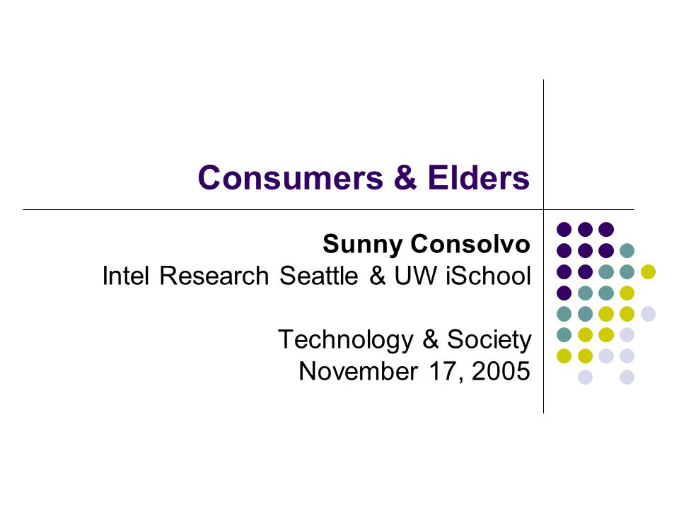 Consumers & Elders Sunny Consolvo Intel Research Seattle & UW iSchool Technology & Society November 17, 2005
