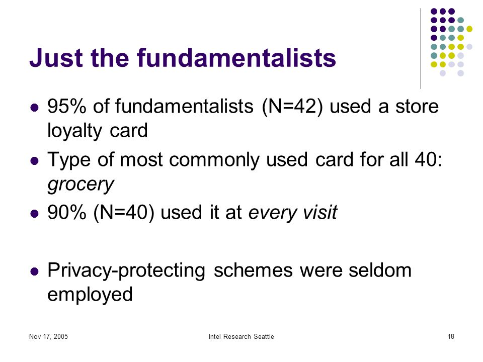 Nov 17, 2005Intel Research Seattle18 Just the fundamentalists 95% of fundamentalists (N=42) used a store loyalty card Type of most commonly used card for all 40: grocery 90% (N=40) used it at every visit Privacy-protecting schemes were seldom employed