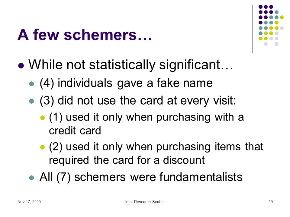 Nov 17, 2005Intel Research Seattle19 A few schemers… While not statistically significant… (4) individuals gave a fake name (3) did not use the card at every visit: (1) used it only when purchasing with a credit card (2) used it only when purchasing items that required the card for a discount All (7) schemers were fundamentalists