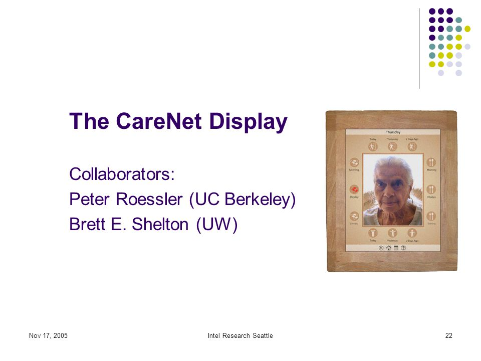 Nov 17, 2005Intel Research Seattle22 The CareNet Display Collaborators: Peter Roessler (UC Berkeley) Brett E.